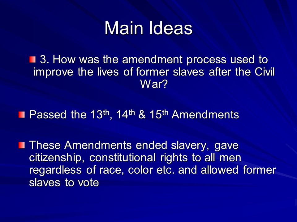 Main Ideas 3. How was the amendment process used to improve the lives of former slaves after the Civil War