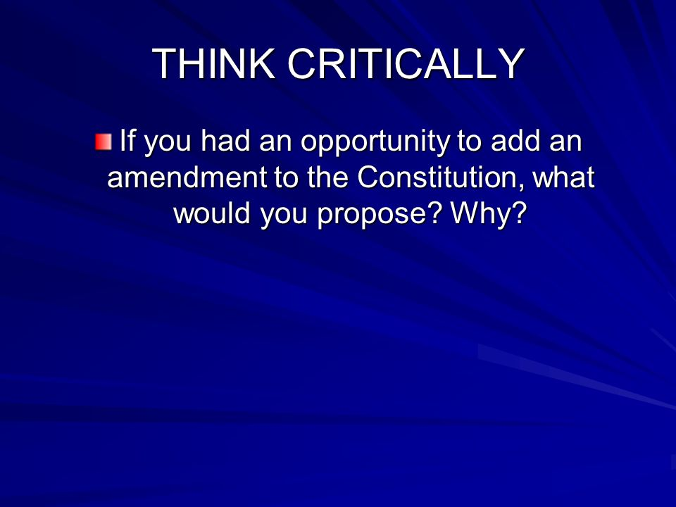 THINK CRITICALLY If you had an opportunity to add an amendment to the Constitution, what would you propose.