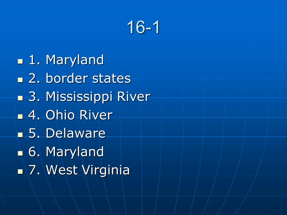 16-1 1. Maryland 2. border states 3. Mississippi River 4. Ohio River