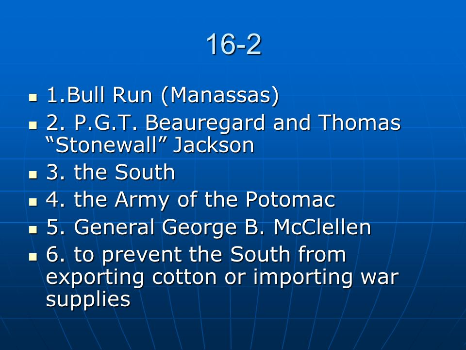 16-2 1.Bull Run (Manassas) 2. P.G.T. Beauregard and Thomas Stonewall Jackson. 3. the South. 4. the Army of the Potomac.
