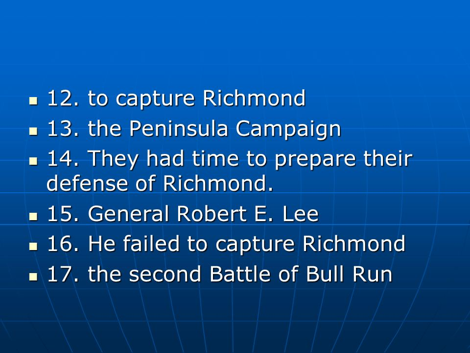 12. to capture Richmond 13. the Peninsula Campaign. 14. They had time to prepare their defense of Richmond.