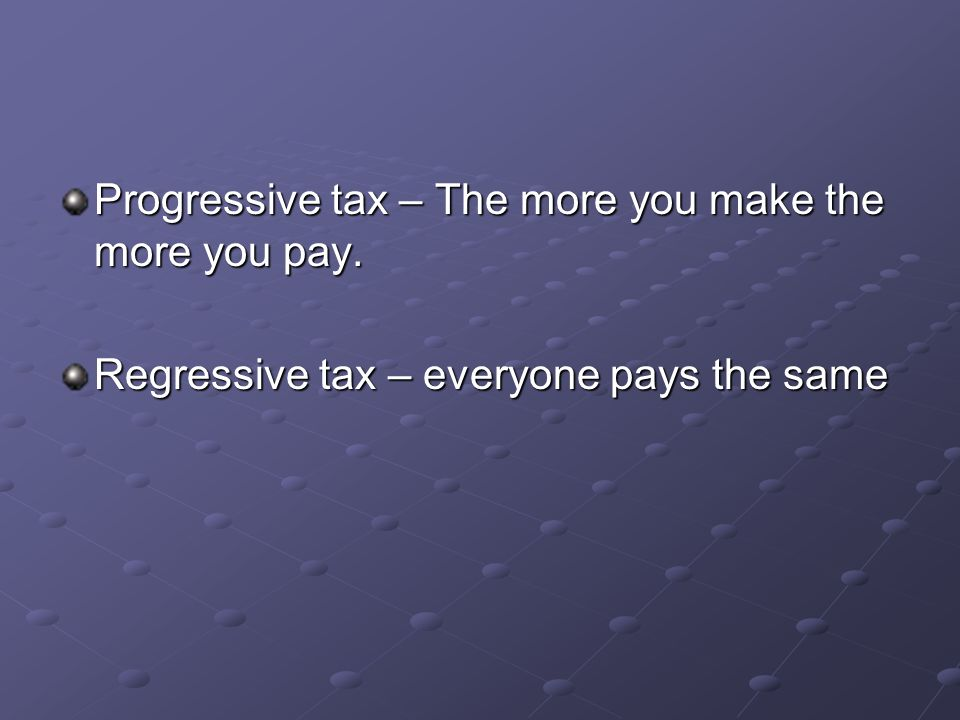 Progressive tax – The more you make the more you pay.