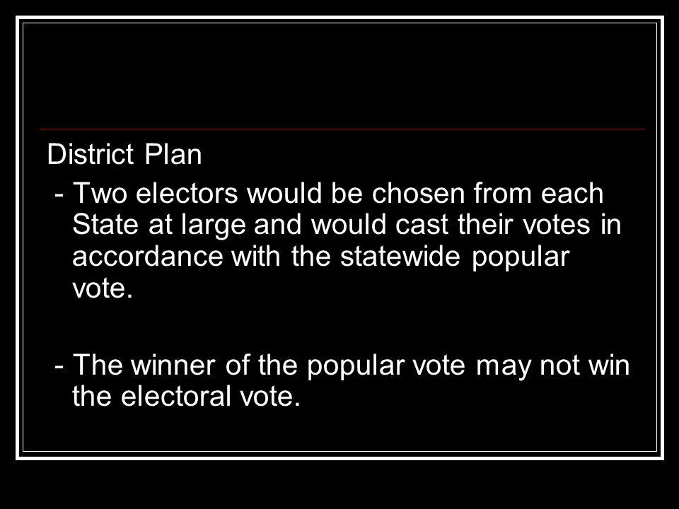 District Plan- Two electors would be chosen from each State at large and would cast their votes in accordance with the statewide popular vote.