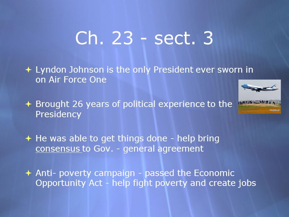 Ch. 23 - sect. 3 Lyndon Johnson is the only President ever sworn in on Air Force One. Brought 26 years of political experience to the Presidency.