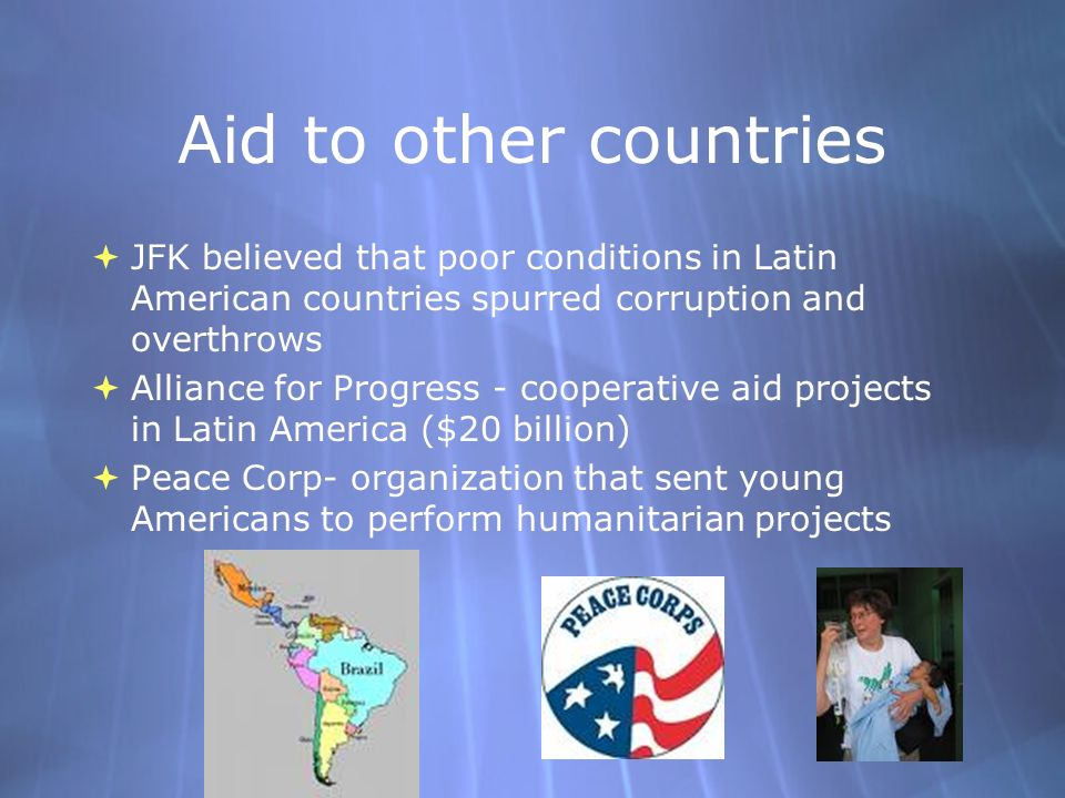 Aid to other countries JFK believed that poor conditions in Latin American countries spurred corruption and overthrows.