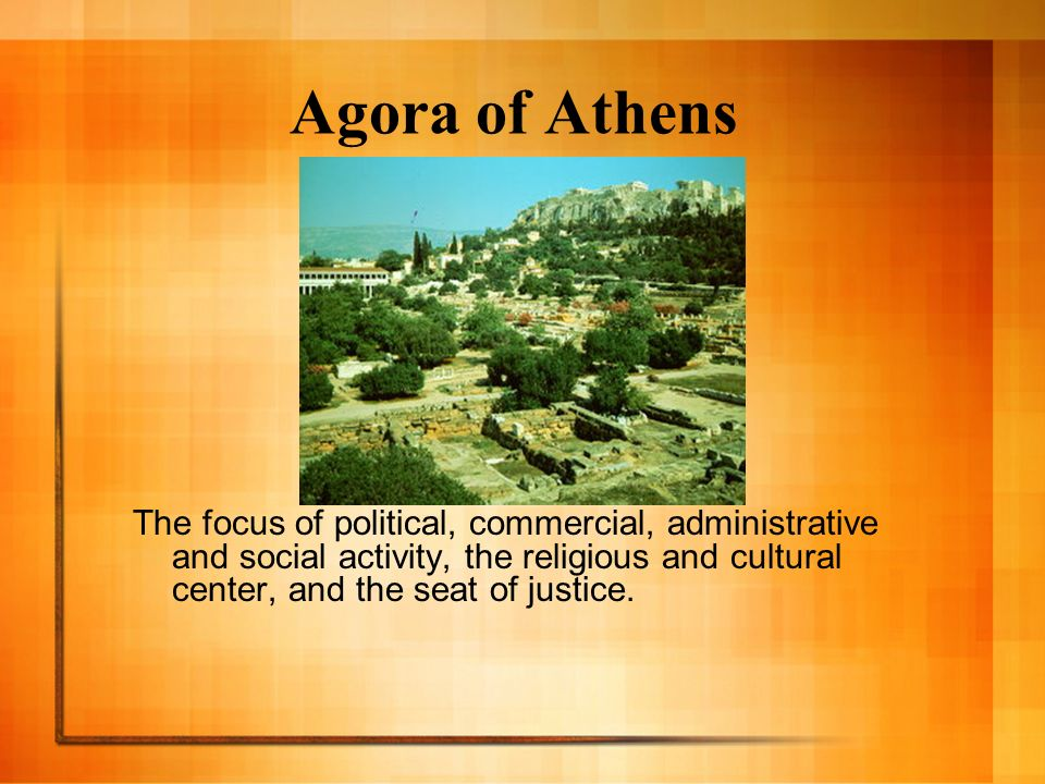 Agora of Athens The focus of political, commercial, administrative and social activity, the religious and cultural center, and the seat of justice.