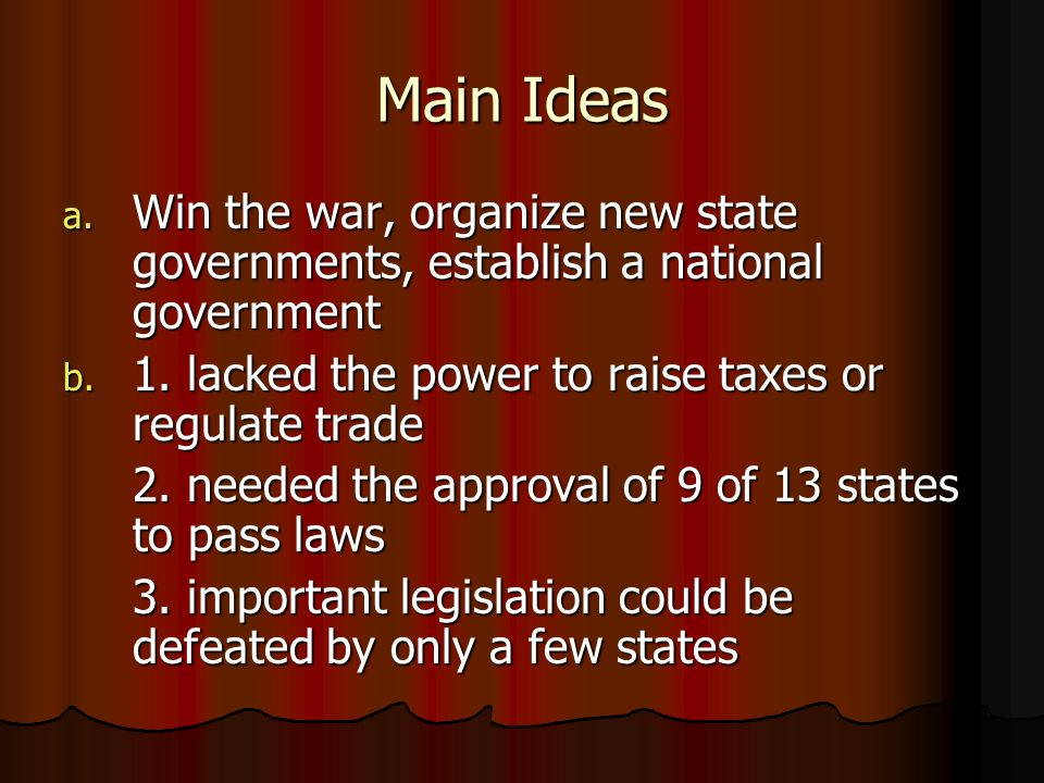 Main Ideas Win the war, organize new state governments, establish a national government. 1. lacked the power to raise taxes or regulate trade.