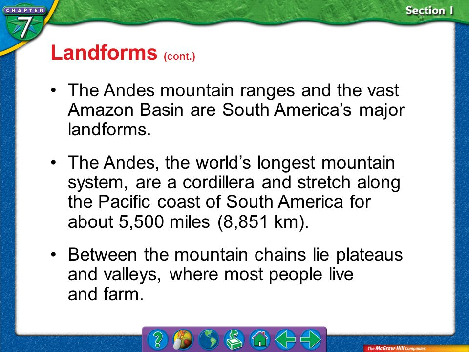 Landforms (cont.) The Andes mountain ranges and the vast Amazon Basin are South America's major landforms.