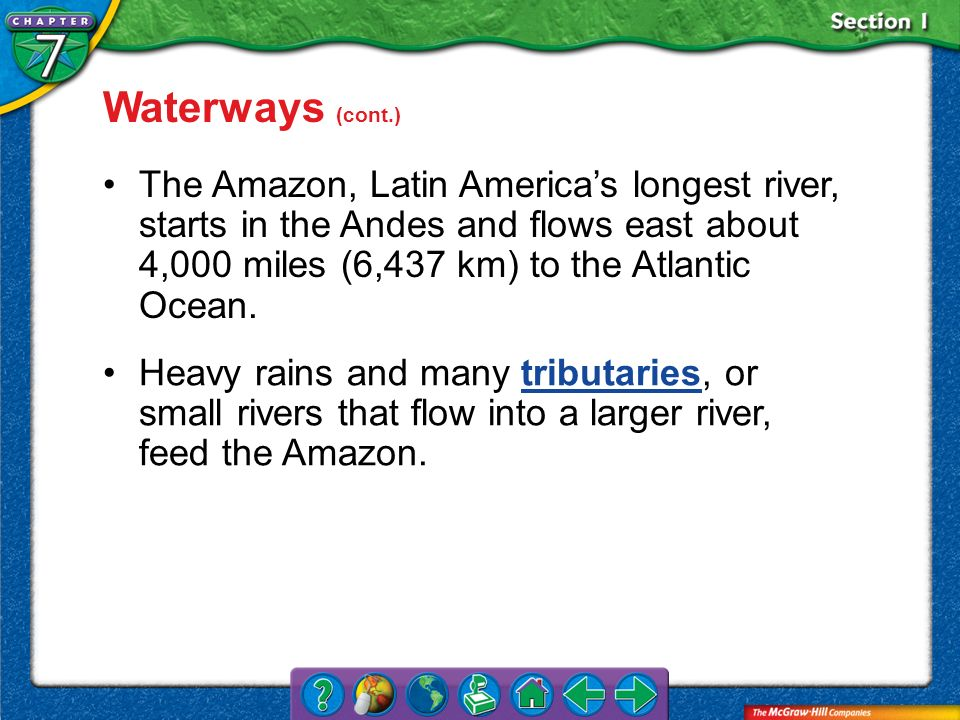 Waterways (cont.) The Amazon, Latin America's longest river, starts in the Andes and flows east about 4,000 miles (6,437 km) to the Atlantic Ocean.