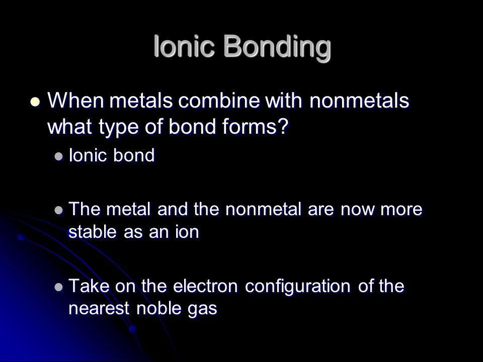 Ionic Bonding When metals combine with nonmetals what type of bond forms Ionic bond. The metal and the nonmetal are now more stable as an ion.