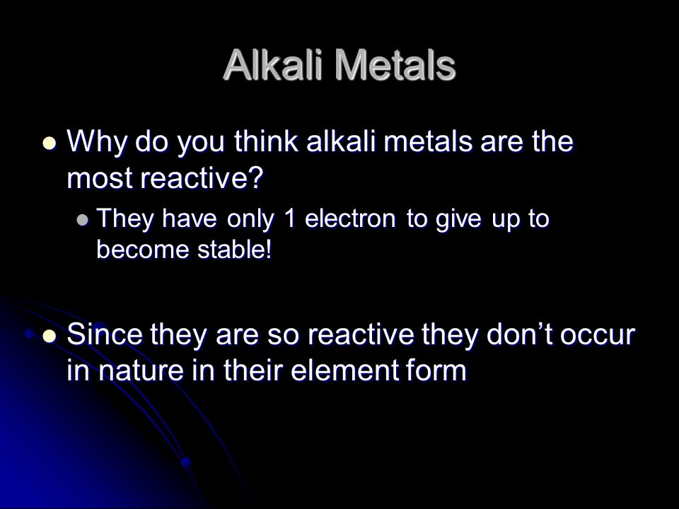 Alkali Metals Why do you think alkali metals are the most reactive