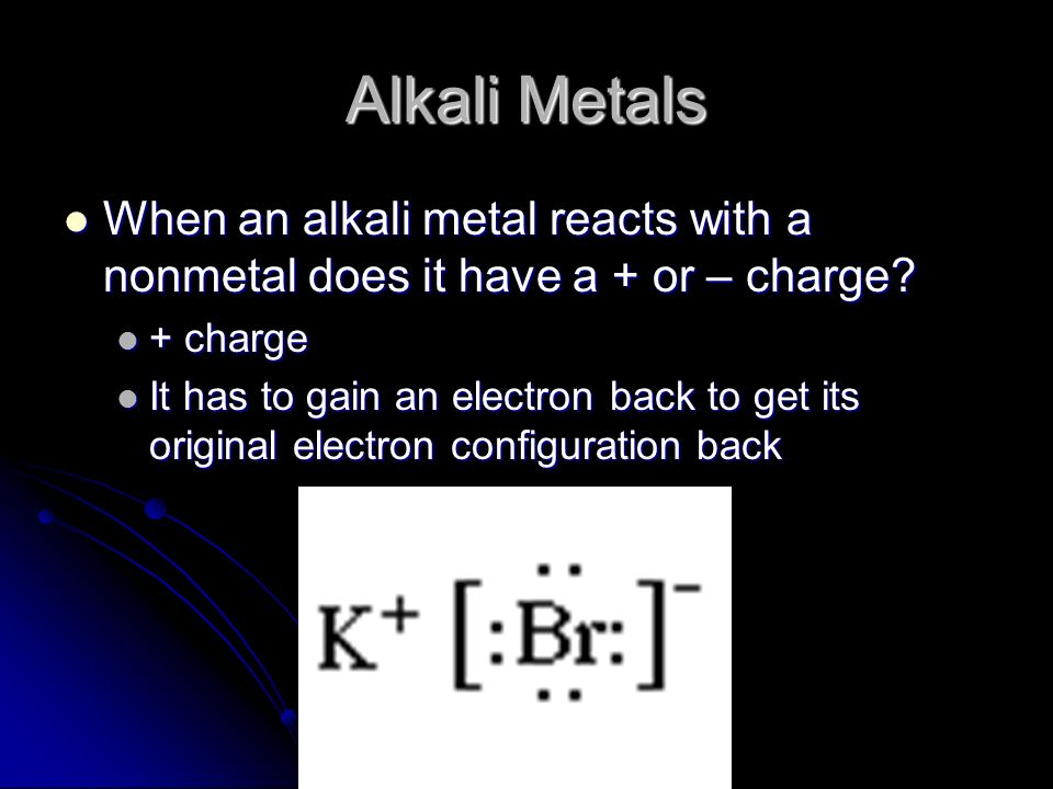 Alkali Metals When an alkali metal reacts with a nonmetal does it have a + or – charge + charge.