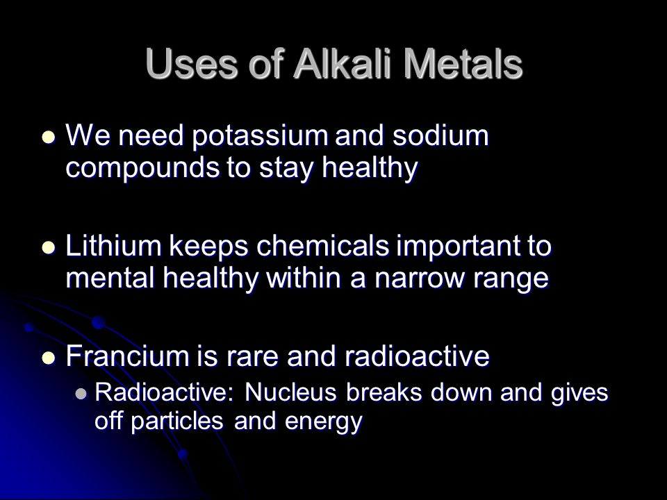 Uses of Alkali Metals We need potassium and sodium compounds to stay healthy.