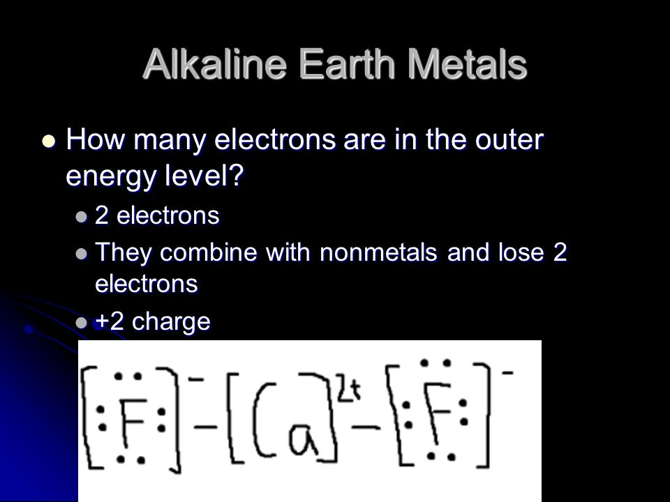 Alkaline Earth Metals How many electrons are in the outer energy level 2 electrons. They combine with nonmetals and lose 2 electrons.
