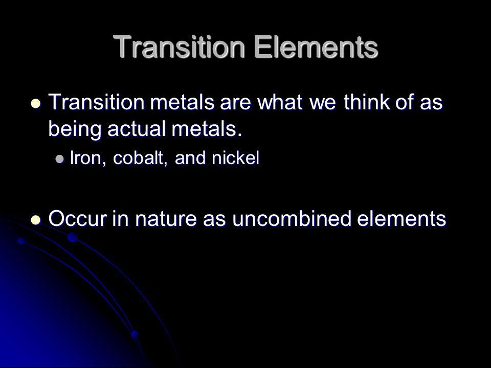 Transition Elements Transition metals are what we think of as being actual metals. Iron, cobalt, and nickel.