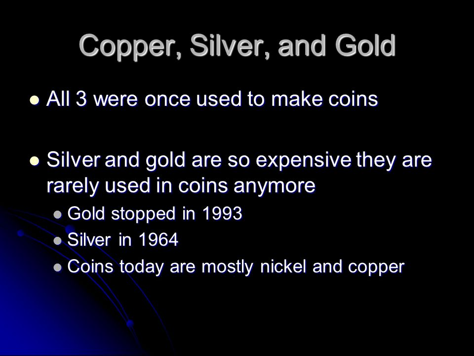 Copper, Silver, and Gold All 3 were once used to make coins