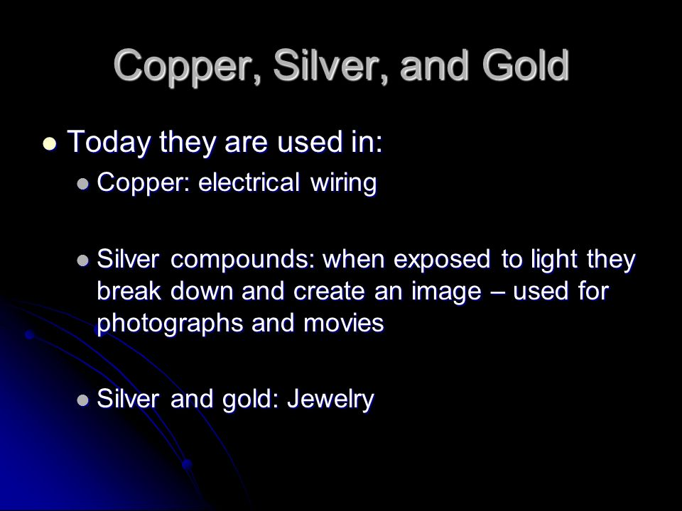 Copper, Silver, and Gold Today they are used in: