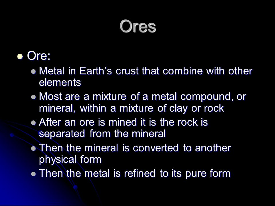 Ores Ore: Metal in Earth's crust that combine with other elements