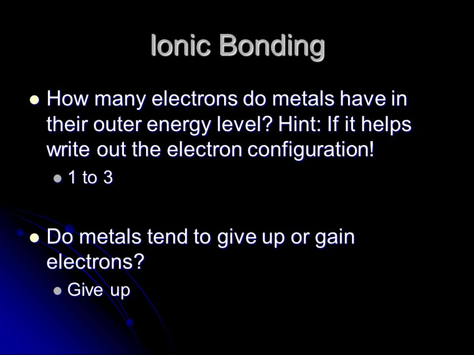 Ionic Bonding How many electrons do metals have in their outer energy level Hint: If it helps write out the electron configuration!