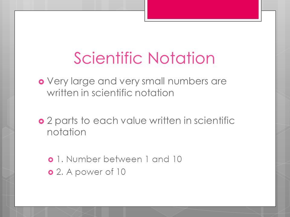 Scientific Notation Very large and very small numbers are written in scientific notation. 2 parts to each value written in scientific notation.