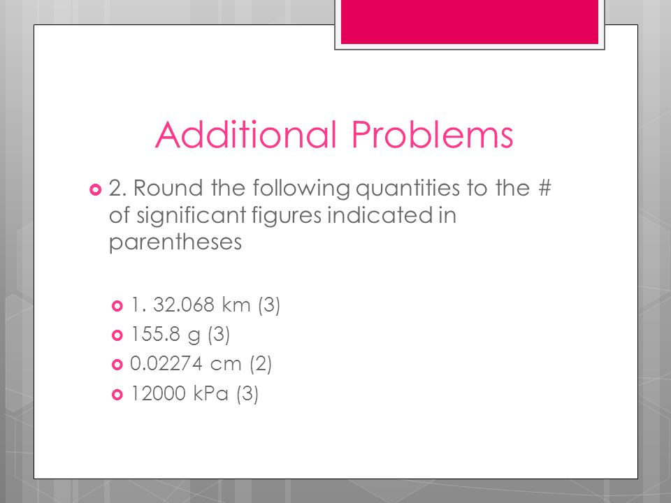 Additional Problems 2. Round the following quantities to the # of significant figures indicated in parentheses.