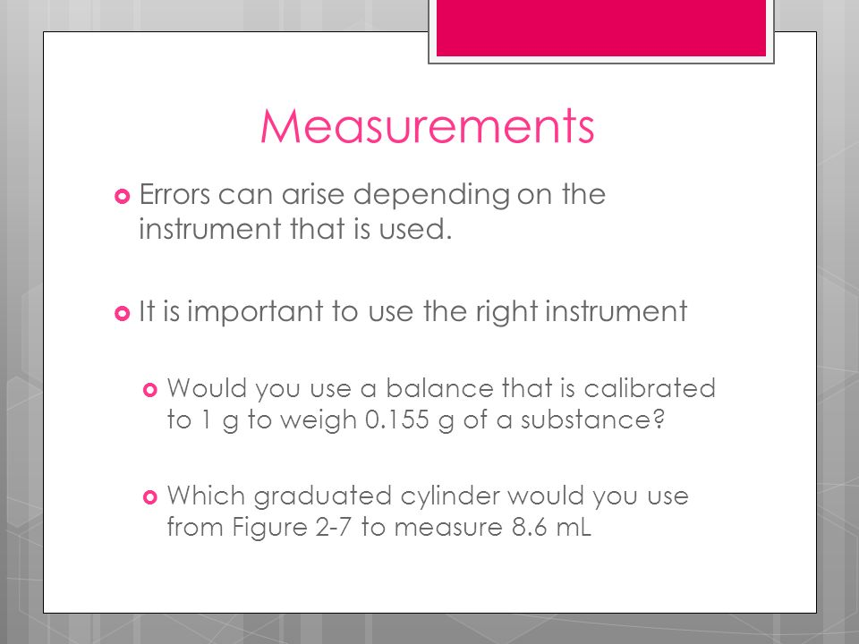 Measurements Errors can arise depending on the instrument that is used. It is important to use the right instrument.