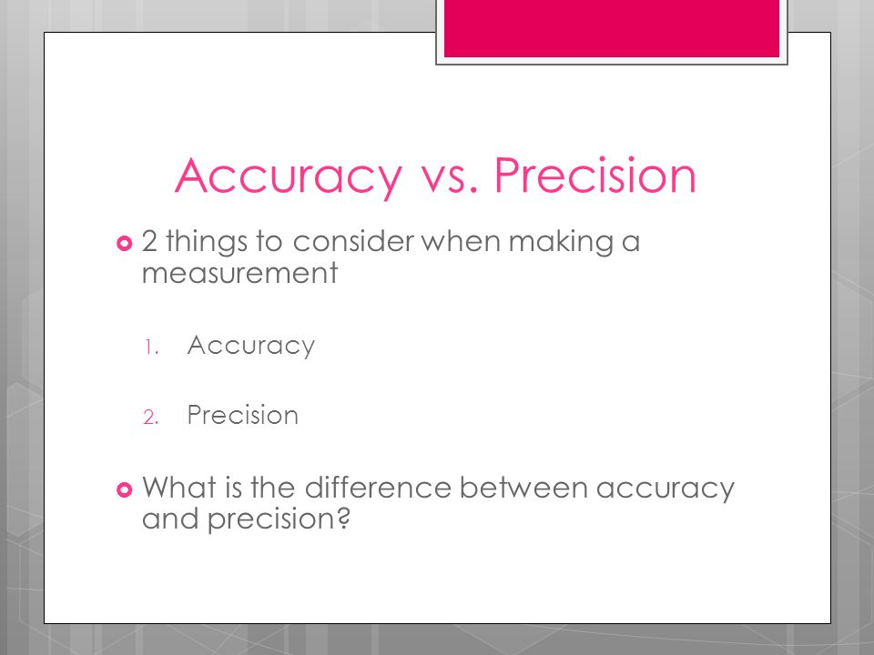 Accuracy vs. Precision 2 things to consider when making a measurement