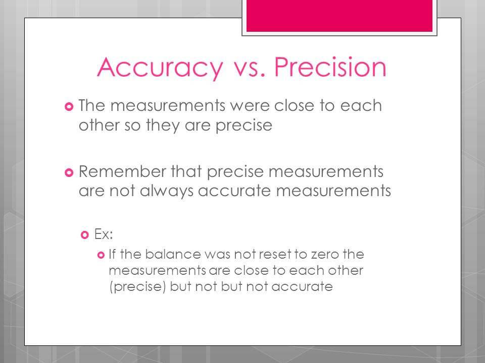 Accuracy vs. Precision The measurements were close to each other so they are precise.