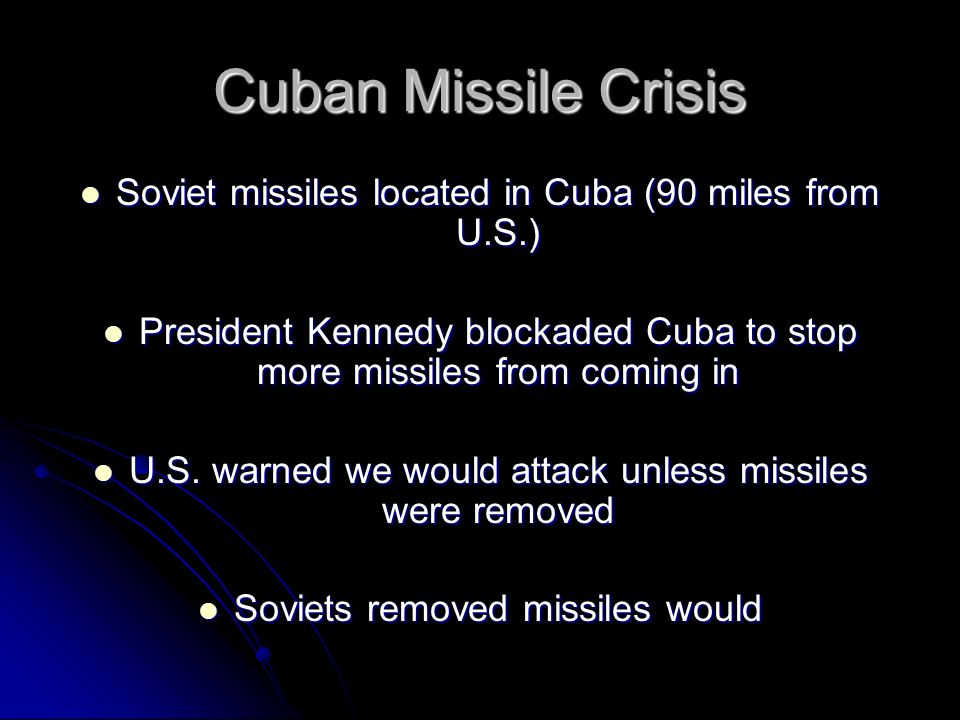 Cuban Missile Crisis Soviet missiles located in Cuba (90 miles from U.S.) President Kennedy blockaded Cuba to stop more missiles from coming in.