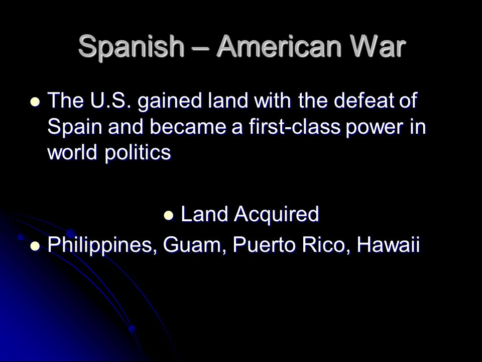Spanish – American War The U.S. gained land with the defeat of Spain and became a first-class power in world politics.