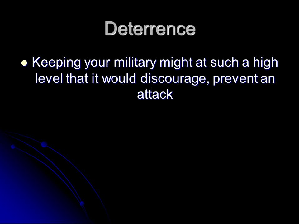 Deterrence Keeping your military might at such a high level that it would discourage, prevent an attack.