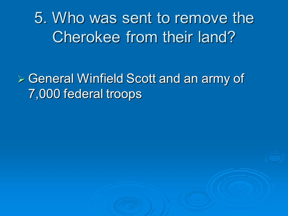 5. Who was sent to remove the Cherokee from their land