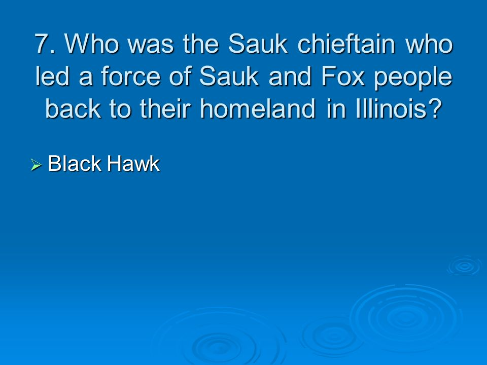 7. Who was the Sauk chieftain who led a force of Sauk and Fox people back to their homeland in Illinois