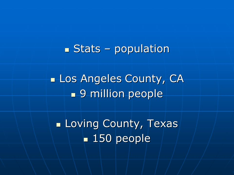 Stats – population Los Angeles County, CA 9 million people Loving County, Texas 150 people