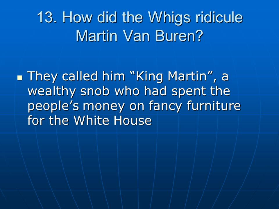 13. How did the Whigs ridicule Martin Van Buren