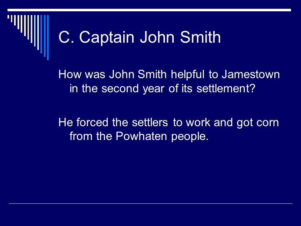 C. Captain John Smith How was John Smith helpful to Jamestown in the second year of its settlement