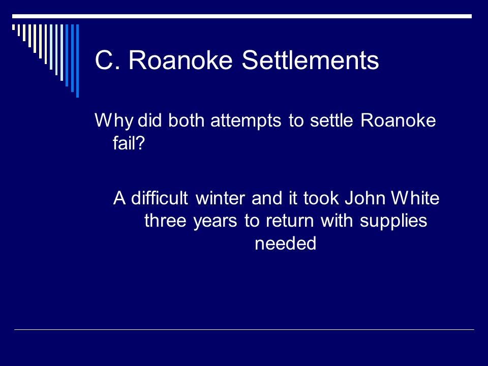 C. Roanoke Settlements Why did both attempts to settle Roanoke fail