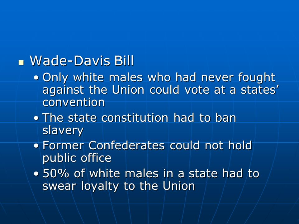 Wade-Davis Bill Only white males who had never fought against the Union could vote at a states' convention.