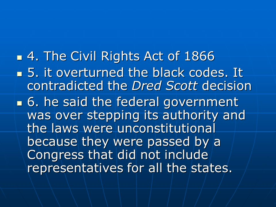 4. The Civil Rights Act of 1866 5. it overturned the black codes. It contradicted the Dred Scott decision.