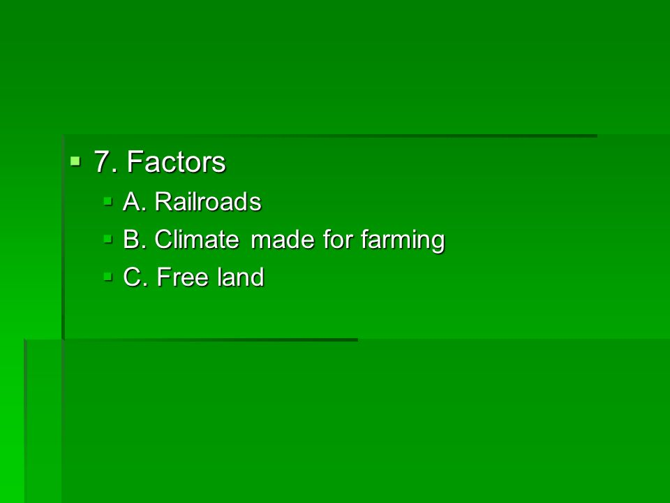 7. Factors A. Railroads B. Climate made for farming C. Free land