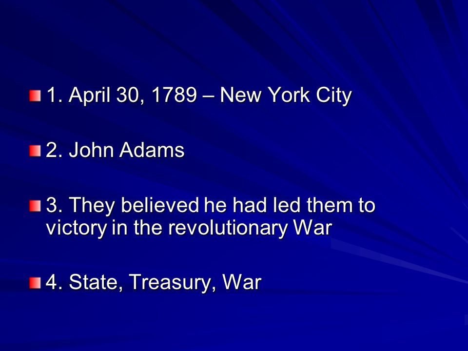1. April 30, 1789 – New York City 2. John Adams. 3. They believed he had led them to victory in the revolutionary War.