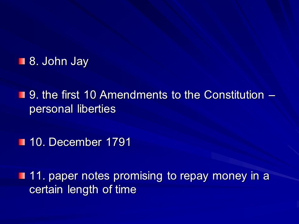 8. John Jay 9. the first 10 Amendments to the Constitution – personal liberties. 10. December 1791.