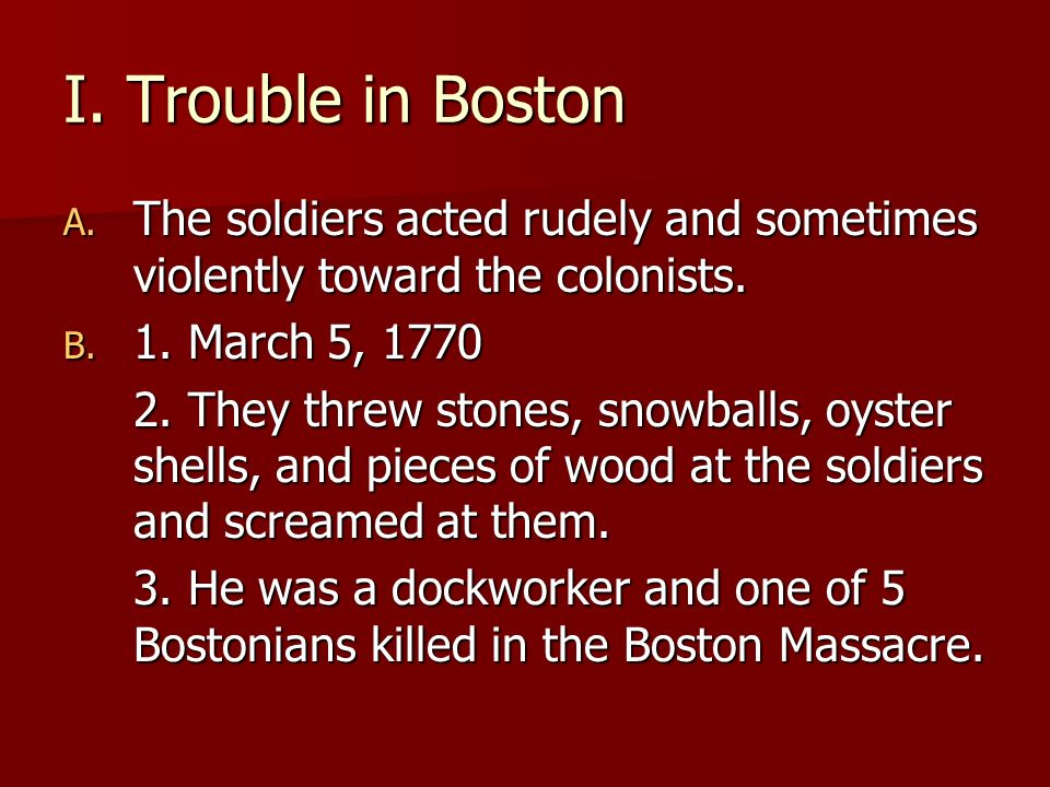 I. Trouble in Boston The soldiers acted rudely and sometimes violently toward the colonists. 1. March 5, 1770.