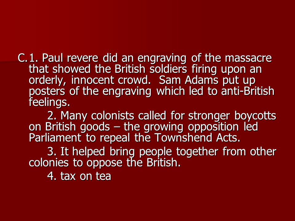 C. 1. Paul revere did an engraving of the massacre that showed the British soldiers firing upon an orderly, innocent crowd. Sam Adams put up posters of the engraving which led to anti-British feelings.