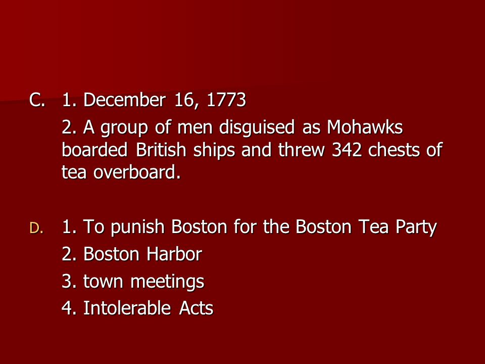 C. 1. December 16, 1773 2. A group of men disguised as Mohawks boarded British ships and threw 342 chests of tea overboard.