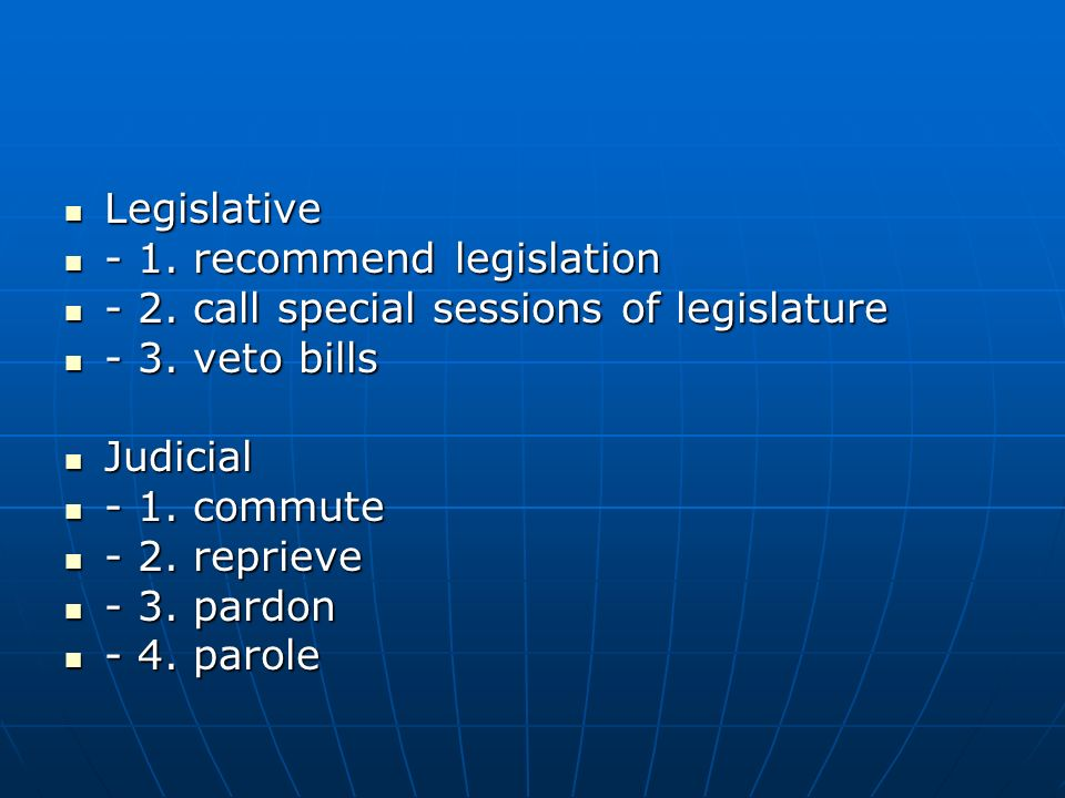 Legislative - 1. recommend legislation. - 2. call special sessions of legislature. - 3. veto bills.
