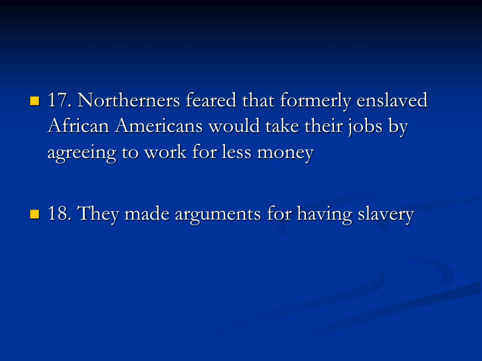 17. Northerners feared that formerly enslaved African Americans would take their jobs by agreeing to work for less money