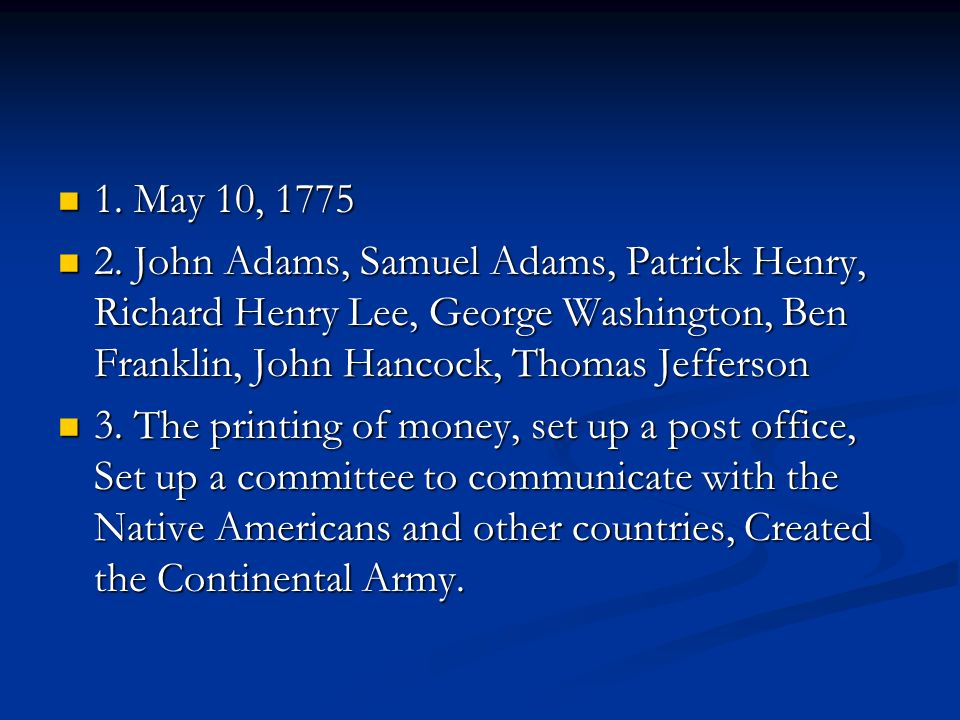 1. May 10, 1775 2. John Adams, Samuel Adams, Patrick Henry, Richard Henry Lee, George Washington, Ben Franklin, John Hancock, Thomas Jefferson.