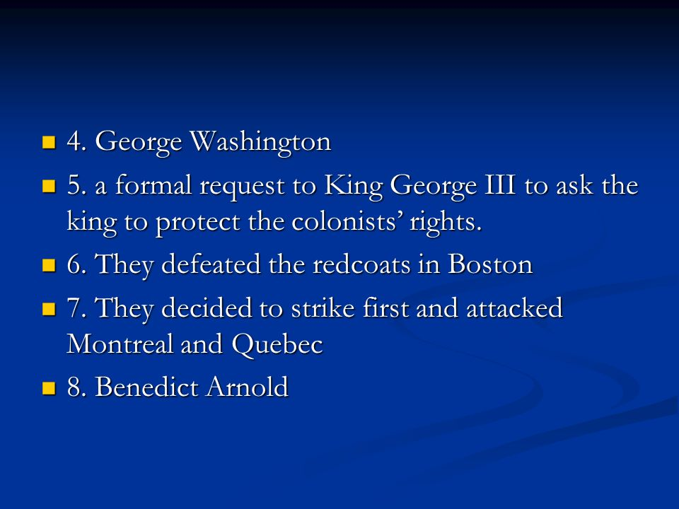 4. George Washington 5. a formal request to King George III to ask the king to protect the colonists' rights.