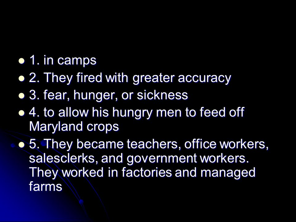 1. in camps 2. They fired with greater accuracy. 3. fear, hunger, or sickness. 4. to allow his hungry men to feed off Maryland crops.
